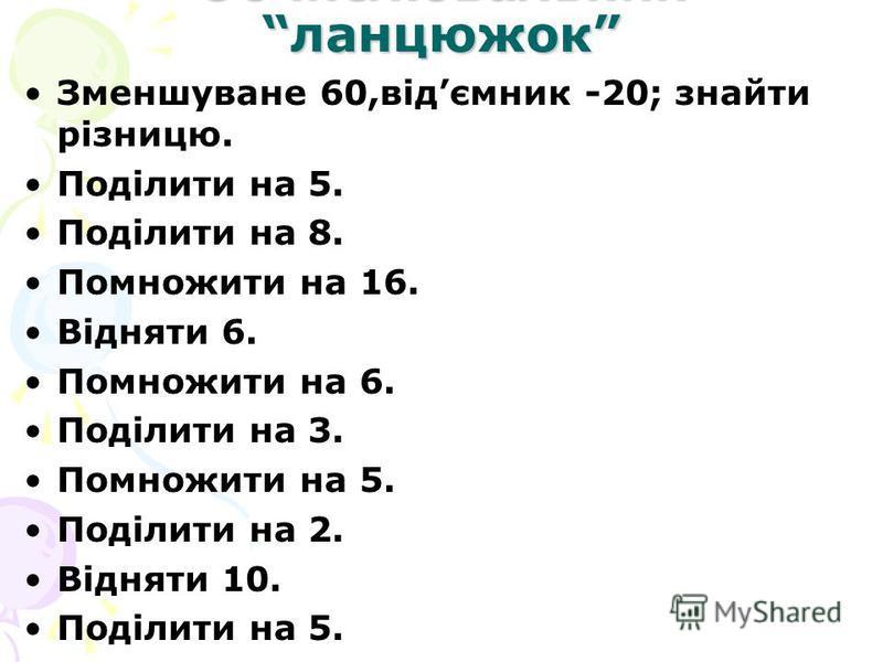 Обчислювальний ланцюжок Зменшуване 60,відємник -20; знайти різницю. Поділити на 5. Поділити на 8. Помножити на 16. Відняти 6. Помножити на 6. Поділити на 3. Помножити на 5. Поділити на 2. Відняти 10. Поділити на 5.
