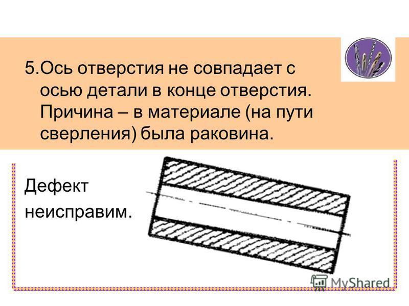 5. Ось отверстия не совпадает с осью детали в конце отверстия. Причина – в материале (на пути сверления) была раковина. Дефект неисправим.