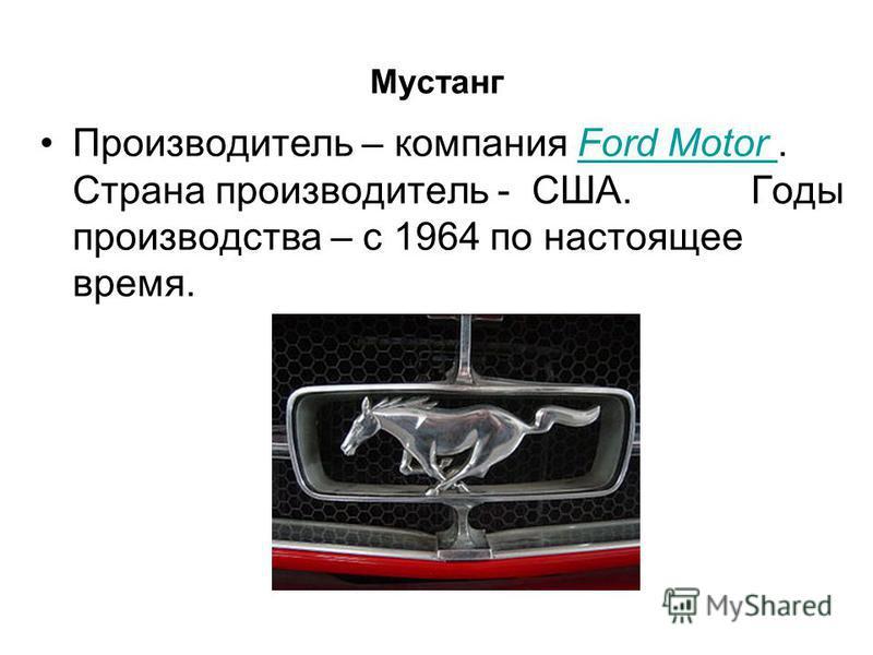 Мустанг Производитель – компания Ford Motor. Страна производитель - США. Годы производства – с 1964 по настоящее время.Ford Motor