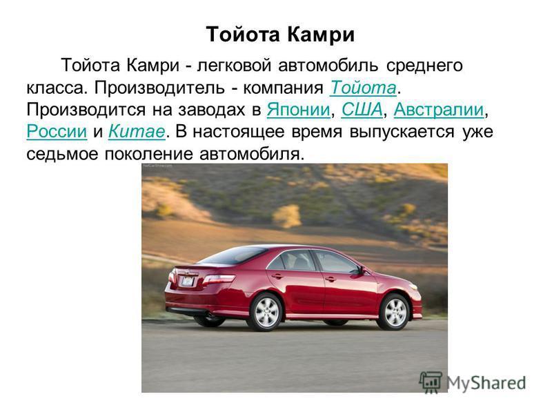 Тойота Камри Тойота Камри - легковой автомобиль среднего класса. Производитель - компания Тойота. Производится на заводах в Японии, США, Австралии, России и Китае. В настоящее время выпускается уже седьмое поколение автомобиля.Тойота ЯпонииСШААвстрал