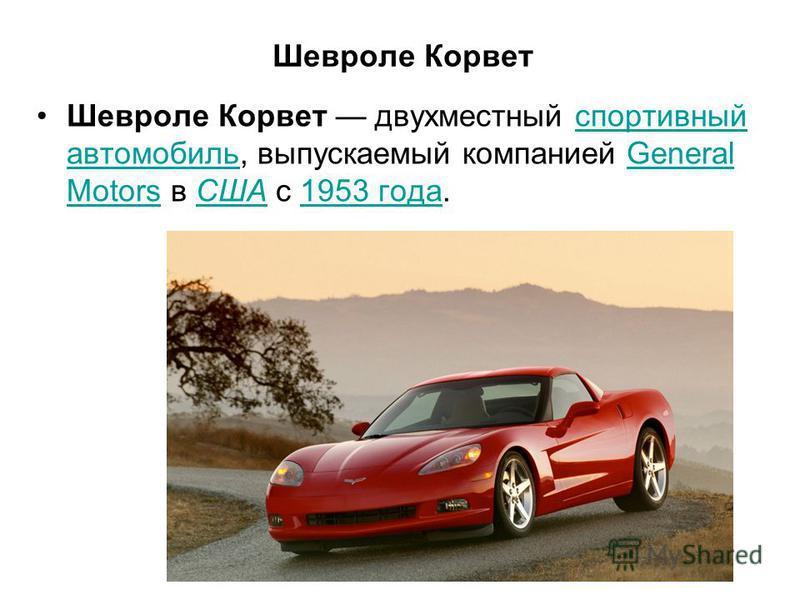 Шевроле Корвет Шевроле Корвет двухместный спортивный автомобиль, выпускаемый компанией General Motors в США с 1953 года.спортивный автомобильGeneral MotorsСША1953 года