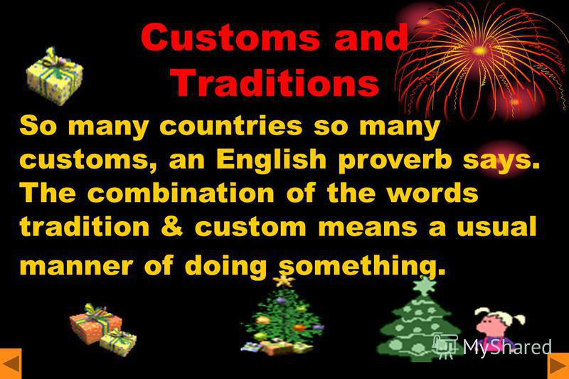 Customs and Traditions So many countries so many customs, an English proverb says. The combination of the words tradition & custom means a usual manner of doing something.