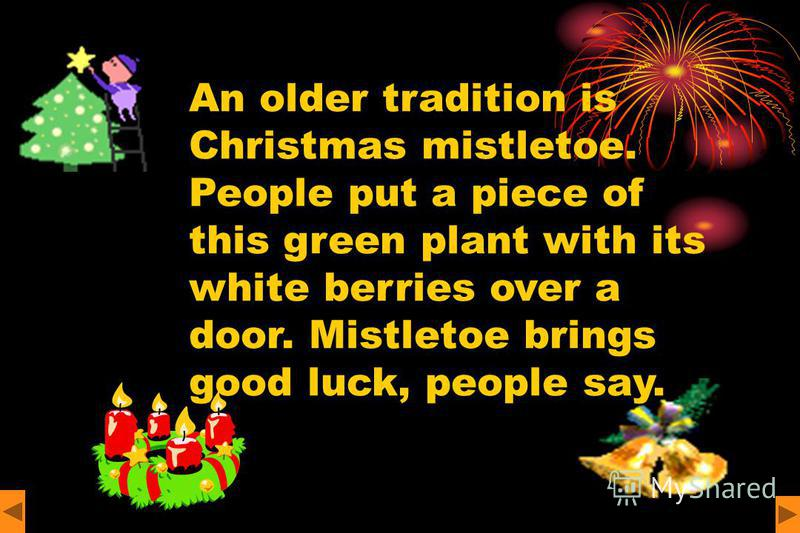 An older tradition is Christmas mistletoe. People put a piece of this green plant with its white berries over a door. Mistletoe brings good luck, people say.