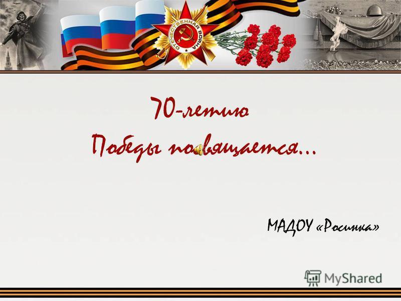 70-летию Победы посвящается… МАДОУ «Росинка»