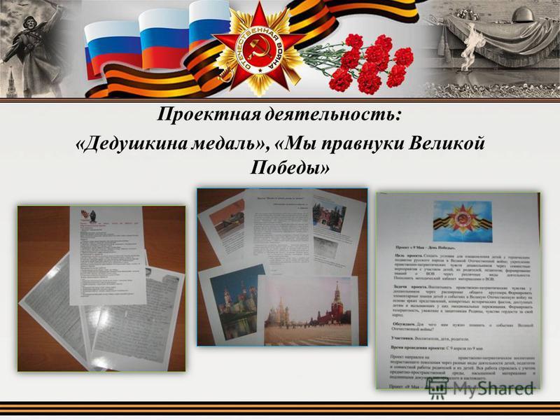 Проектная деятельность: «Дедушкина медаль», «Мы правнуки Великой Победы»