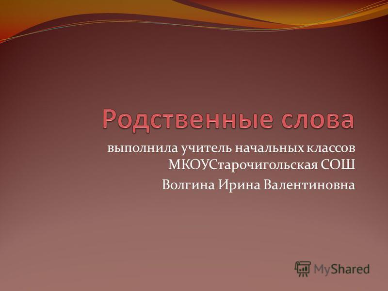 выполнила учитель начальных классов МКОУСтарочигольская СОШ Волгина Ирина Валентиновна