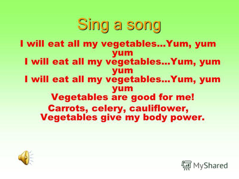 Sing a song I will eat all my vegetables...Yum, yum yum I will eat all my vegetables...Yum, yum yum I will eat all my vegetables...Yum, yum yum Vegetables are good for me! Carrots, celery, cauliflower, Vegetables give my body power.