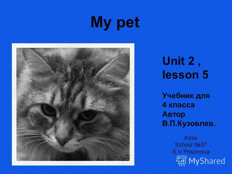 My pet Kirov School 37 S.V.Prozorova Unit 2, lesson 5 Учебник для 4 класса Автор В.П.Кузовлев.