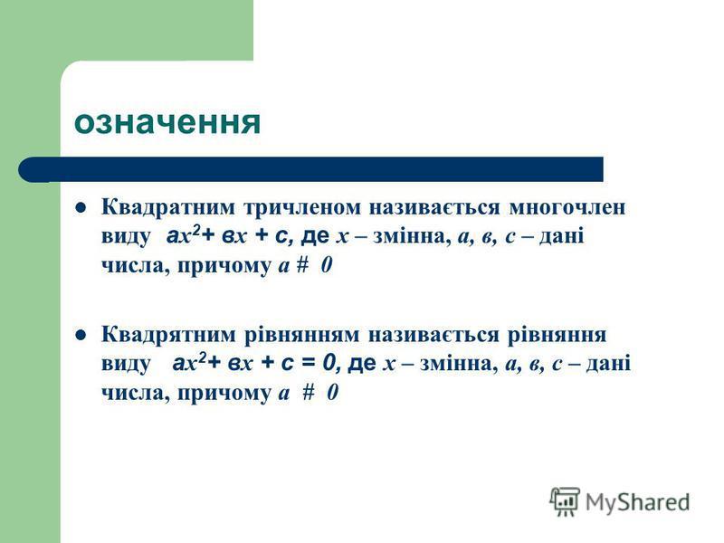 означення Квадратним тричленом називається многочлен виду а х 2 + в х + с, де х – змінна, а, в, с – дані числа, причому а # 0 Квадрятним рівнянням називається рівняння виду а х 2 + в х + с = 0, де х – змінна, а, в, с – дані числа, причому а # 0