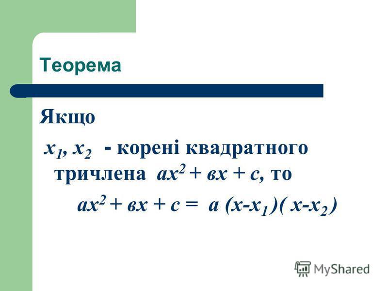 Теорема Якщо х 1, х 2 - корені квадратного тричлена ах 2 + вх + с, то ах 2 + вх + с = а (х-х 1 )( х-х 2 )