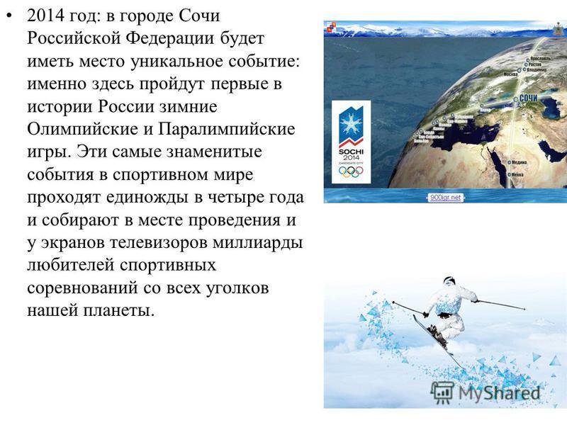 2014 год: в городе Сочи Российской Федерации будет иметь место уникальное событие: именно здесь пройдут первые в истории России зимние Олимпийские и Паралимпийские игры. Эти самые знаменитые события в спортивном мире проходят единожды в четыре года и