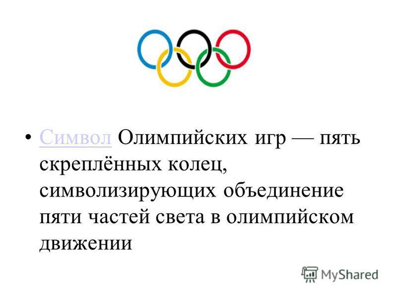 Символ Олимпийских игр пять скреплённых колец, символизирующих объединение пяти частей света в олимпийском движении Символ