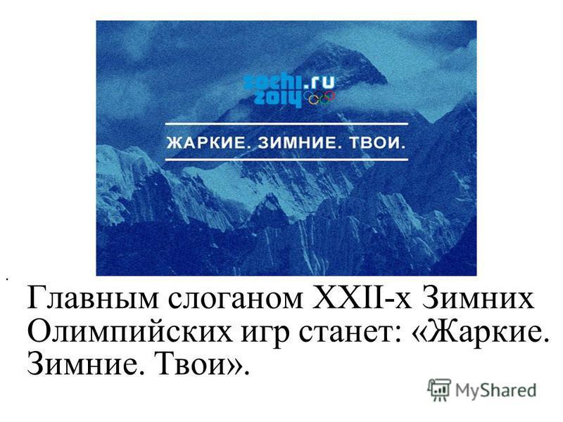 Главным слоганом XXII-х Зимних Олимпийских игр станет: «Жаркие. Зимние. Твои».