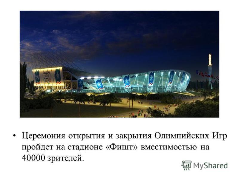 Церемония открытия и закрытия Олимпийских Игр пройдет на стадионе «Фишт» вместимостью на 40000 зрителей.