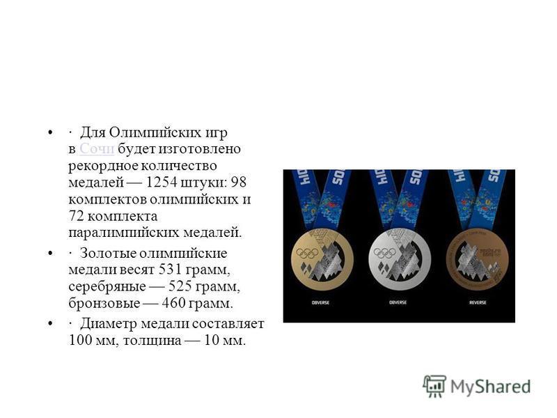 · Для Олимпийских игр в Сочи будет изготовлено рекордное количество медалей 1254 штуки: 98 комплектов олимпийских и 72 комплекта параолимпийских медалей.Сочи · Золотые олимпийские медали весят 531 грамм, серебряные 525 грамм, бронзовые 460 грамм. · Д