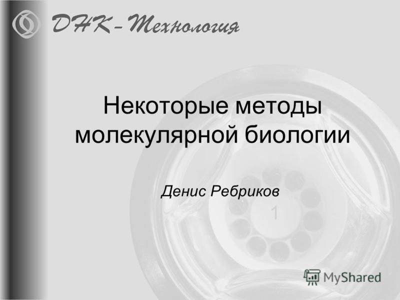 Некоторые методы молекулярной биологии Денис Ребриков