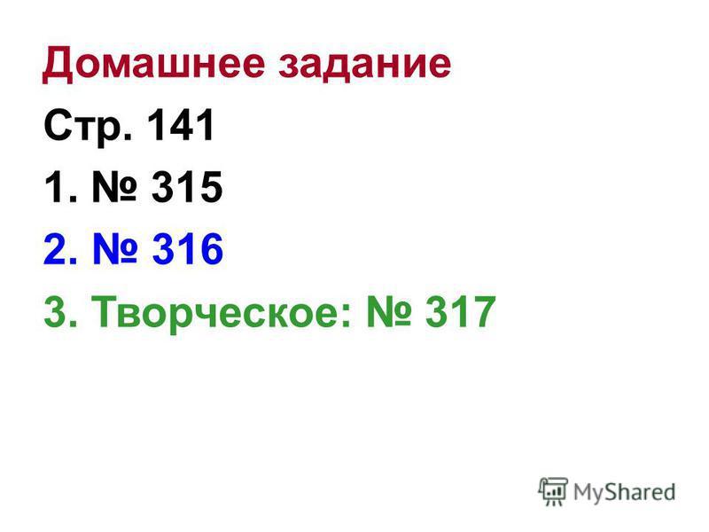 Домашнее задание Стр. 141 1. 315 2. 316 3. Творческое: 317