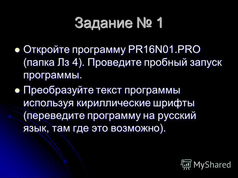 Задание 1 Откройте программу PR16N01. PRO (папка Лз 4). Проведите пробный запуск программы. Откройте программу PR16N01. PRO (папка Лз 4). Проведите пробный запуск программы. Преобразуйте текст программы используя кириллические шрифты (переведите прог