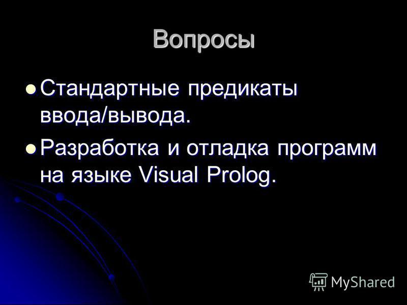 Вопросы Стандартные предикаты ввода/вывода. Стандартные предикаты ввода/вывода. Разработка и отладка программ на языке Visual Prolog. Разработка и отладка программ на языке Visual Prolog.