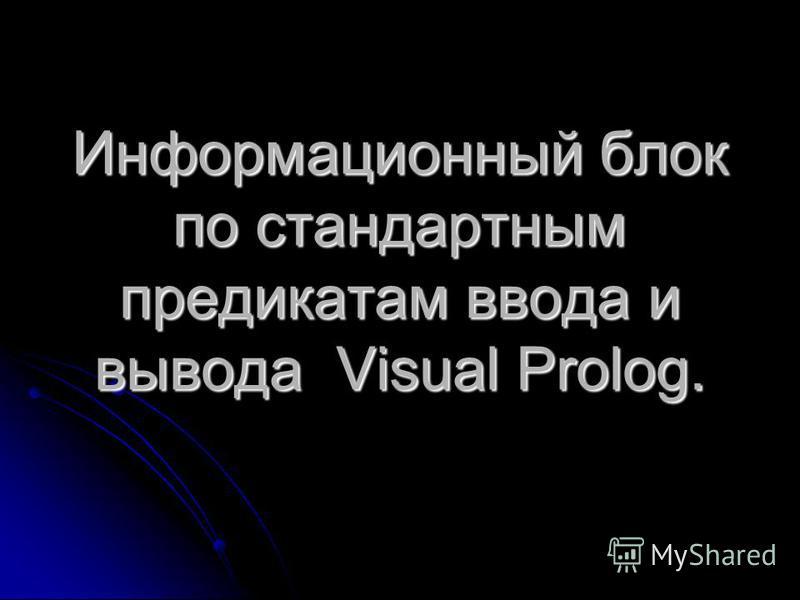 Информационный блок по стандартным предикатам ввода и вывода Visual Prolog.
