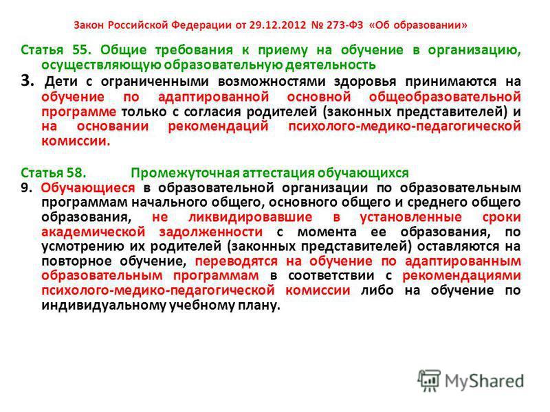 Закон Российской Федерации от 29.12.2012 273-ФЗ «Об образовании» Статья 55. Общие требования к приему на обучение в организацию, осуществляющую образовательную деятельность 3. Дети с ограниченными возможностями здоровья принимаются на обучение по ада
