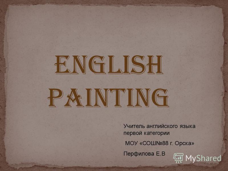 ENGLISH PAINTING Учитель английского языка первой категории МОУ «СОШ88 г. Орска» Перфилова Е.В