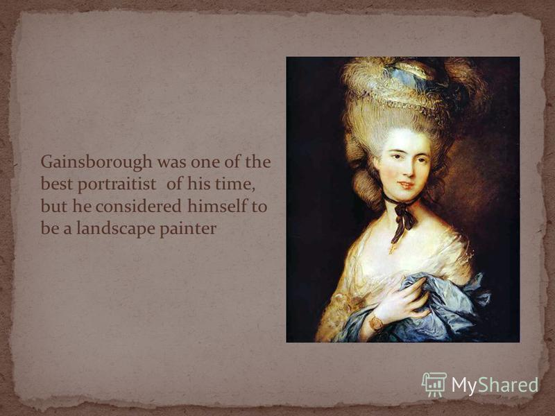 Gainsborough was one of the best portraitist of his time, but he considered himself to be a landscape painter