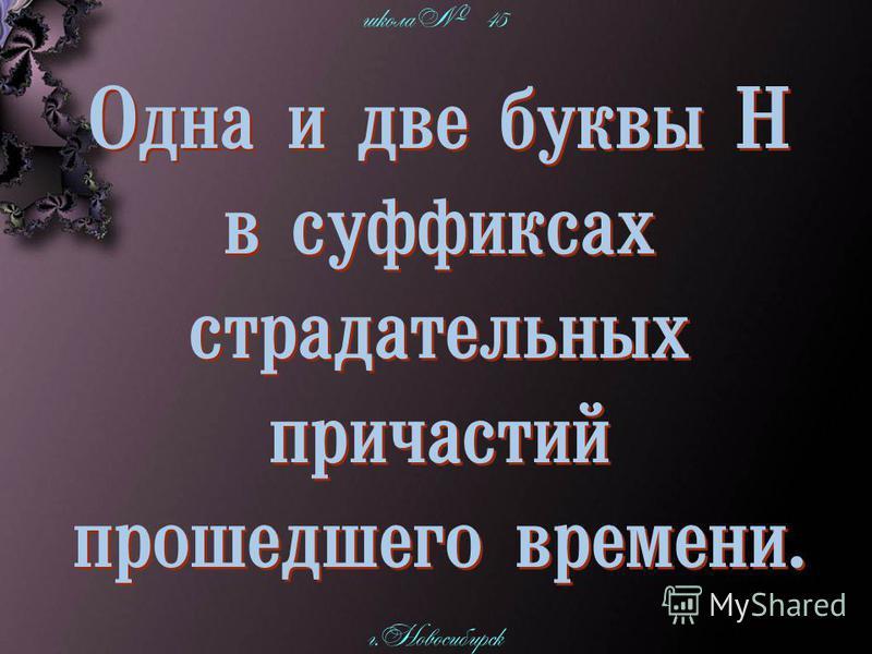 школа 45 г. Новосибирск Одна и две буквы Н в суффиксах страдательных причастий прошедшего времени. Одна и две буквы Н в суффиксах страдательных причастий прошедшего времени.