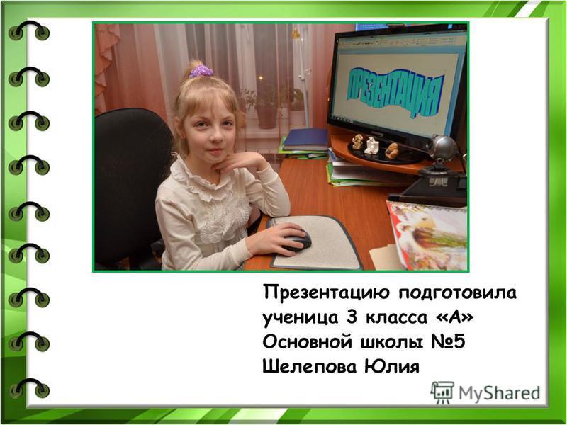 Презентацию подготовила ученица 3 класса «А» Основной школы 5 Шелепова Юлия