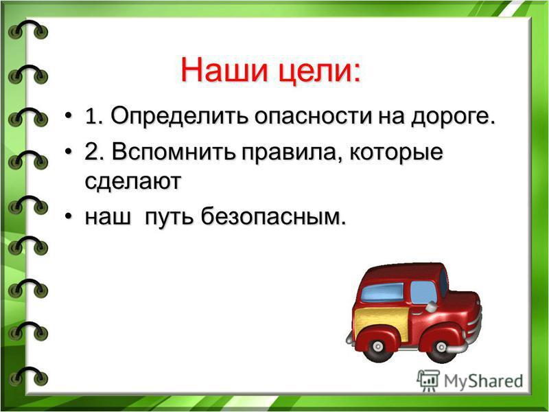 Наши цели: 1. Определить опасности на дороге. 1. Определить опасности на дороге. 2. Вспомнить правила, которые сделают 2. Вспомнить правила, которые сделают наш путь безопасным.наш путь безопасным.