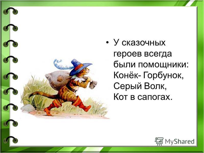 У сказочных героев всегда были помощники: Конёк- Горбунок, Серый Волк, Кот в сапогах.