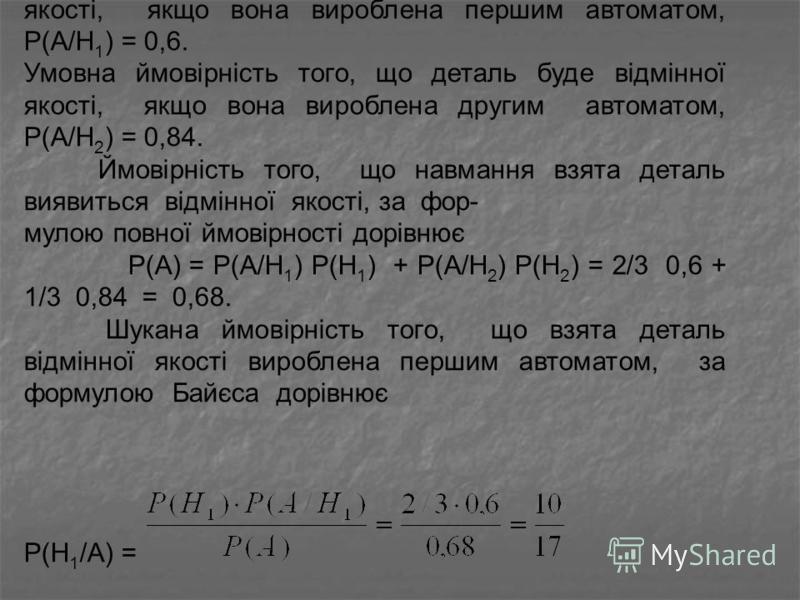 Умовна ймовірність того, що деталь буде відмінної якості, якщо вона вироблена першим автоматом, Р(А/Н 1 ) = 0,6. Умовна ймовірність того, що деталь буде відмінної якості, якщо вона вироблена другим автоматом, Р(А/Н 2 ) = 0,84. Ймовірність того, що на