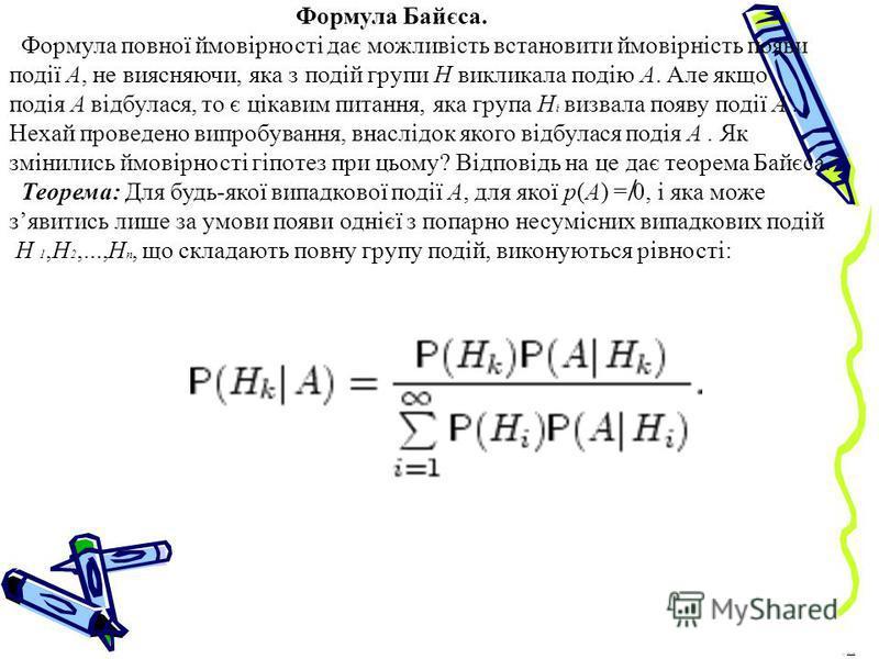 Формула Байєса. Формула повної ймовірності дає можливість встановити ймовірність появи події A, не виясняючи, яка з подій групи H викликала подію A. Але якщо подія A відбулася, то є цікавим питання, яка група H і визвала появу події A. Нехай проведен