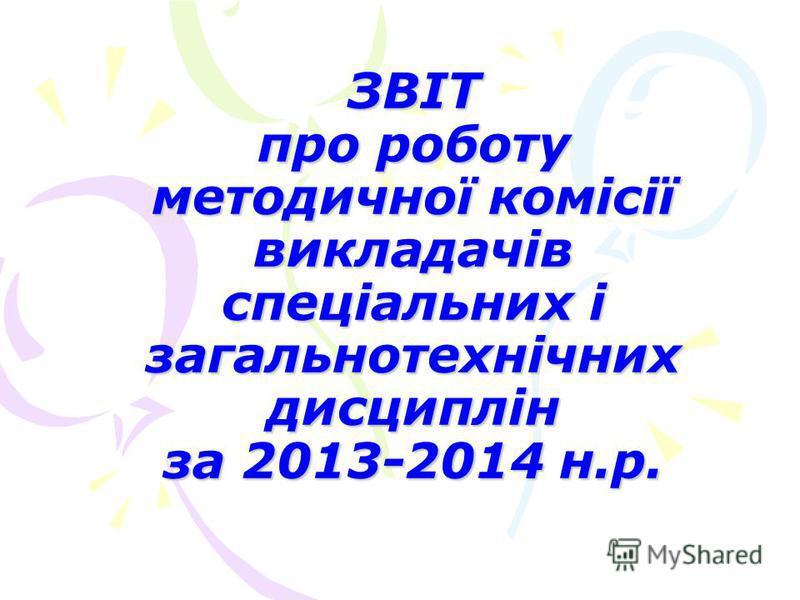 ЗВІТ про роботу методичної комісії викладачів спеціальних і загальнотехнічних дисциплін за 2013-2014 н.р.
