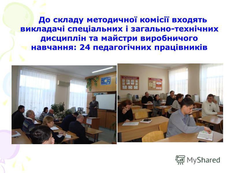 До складу методичної комісії входять викладачі спеціальних і загально-технічних дисциплін та майстри виробничого навчання: 24 педагогічних працівників