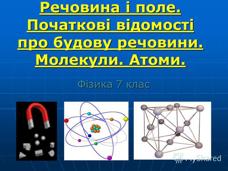 Речовина і поле. Початкові відомості про будову речовини. Молекули. Атоми. Речовина і поле. Початкові відомості про будову речовини. Молекули. Атоми. Фізика 7 клас