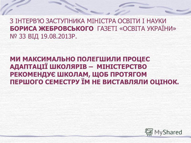 З ІНТЕРВЮ ЗАСТУПНИКА МІНІСТРА ОСВІТИ І НАУКИ БОРИСА ЖЕБРОВСЬКОГО ГАЗЕТІ «ОСВІТА УКРАЇНИ» 33 ВІД 19.08.2013Р. МИ МАКСИМАЛЬНО ПОЛЕГШИЛИ ПРОЦЕС АДАПТАЦІЇ ШКОЛЯРІВ – МІНІСТЕРСТВО РЕКОМЕНДУЄ ШКОЛАМ, ЩОБ ПРОТЯГОМ ПЕРШОГО СЕМЕСТРУ ЇМ НЕ ВИСТАВЛЯЛИ ОЦІНОК.