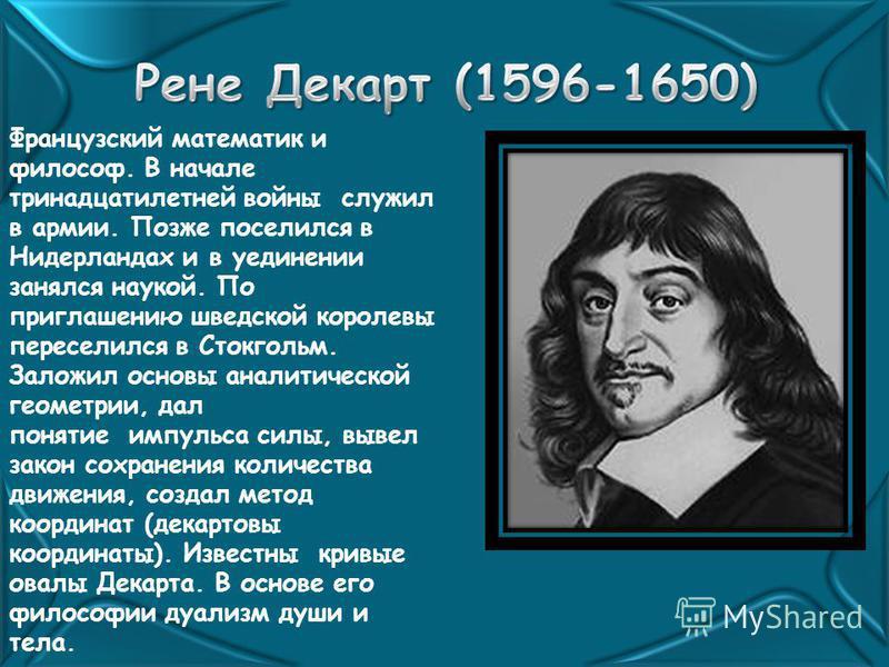 Французский математик и философ. В начале тринадцатилетней войны служил в армии. Позже поселился в Нидерландах и в уединении занялся наукой. По приглашению шведской королевы переселился в Стокгольм. Заложил основы аналитической геометрии, дал понятие