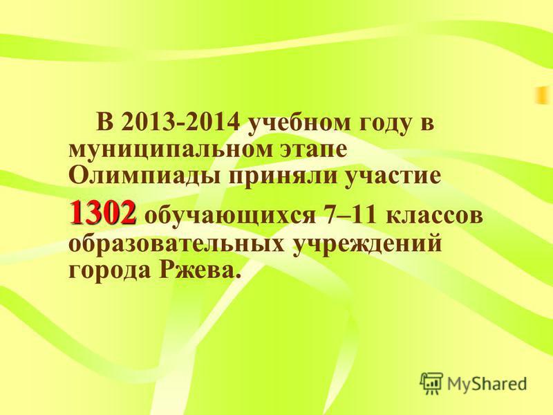 В 2013-2014 учебном году в муниципальном этапе Олимпиады приняли участие 1302 1302 обучающихся 7–11 классов образовательных учреждений города Ржева.