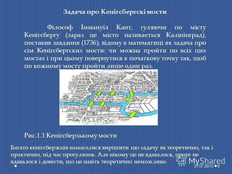 Задача про Кенігсбергскі мости Філософ Іммануїл Кант, гуляючи по місту Кенігсбергу (зараз це місто називається Калінінград), поставив завдання (1736), відому в математиці як задача про сім Кенігсбергских мости: чи можна пройти по всіх цих мостах і пр
