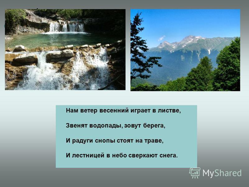 Нам ветер весенний играет в листве, Звенят водопады, зовут берега, И радуги снопы стоят на траве, И лестницей в небо сверкают снега.