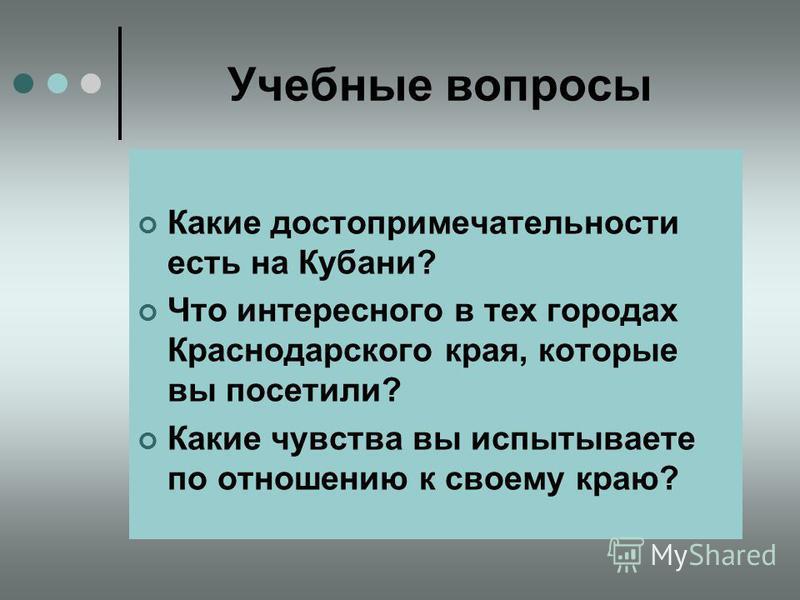 Учебные вопросы Какие достопримечательности есть на Кубани? Что интересного в тех городах Краснодарского края, которые вы посетили? Какие чувства вы испытываете по отношению к своему краю?