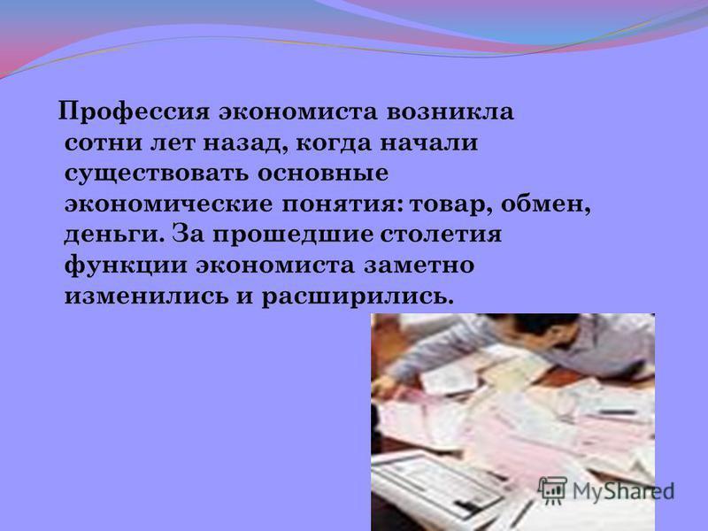 Профессия экономиста возникла сотни лет назад, когда начали существовать основные экономические понятия: товар, обмен, деньги. За прошедшие столетия функции экономиста заметно изменились и расширились.