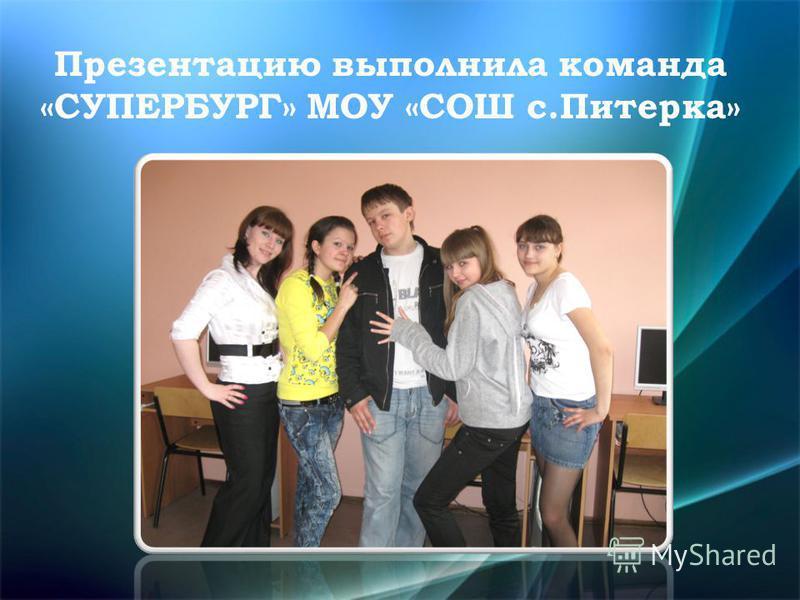 Презентацию выполнила команда «СУПЕРБУРГ» МОУ «СОШ с.Питерка»