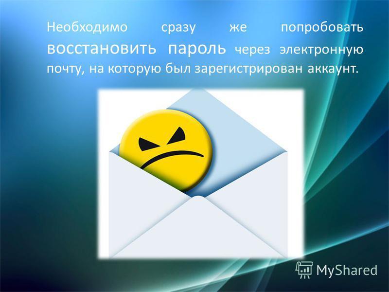 Необходимо сразу же попробовать восстановить пароль через электронную почту, на которую был зарегистрирован аккаунт.