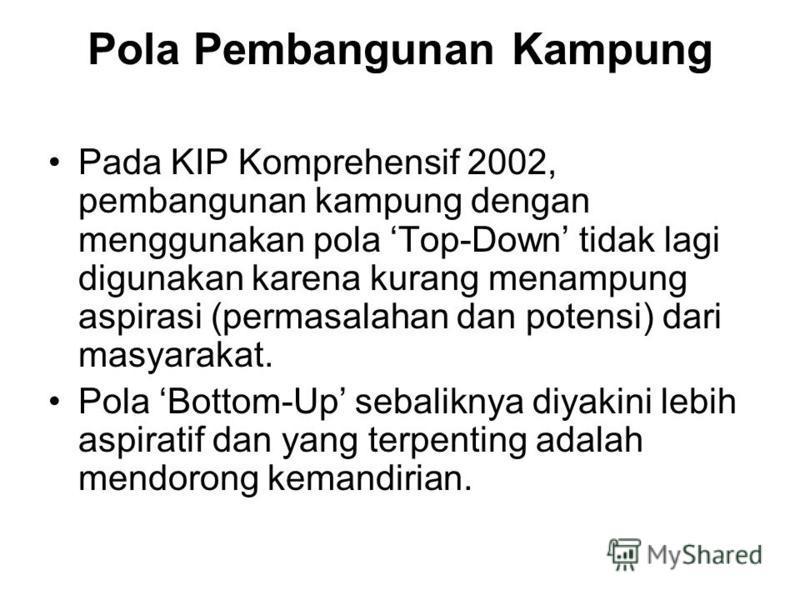 Pola Pembangunan Kampung Pada KIP Komprehensif 2002, pembangunan kampung dengan menggunakan pola Top-Down tidak lagi digunakan karena kurang menampung aspirasi (permasalahan dan potensi) dari masyarakat. Pola Bottom-Up sebaliknya diyakini lebih aspir