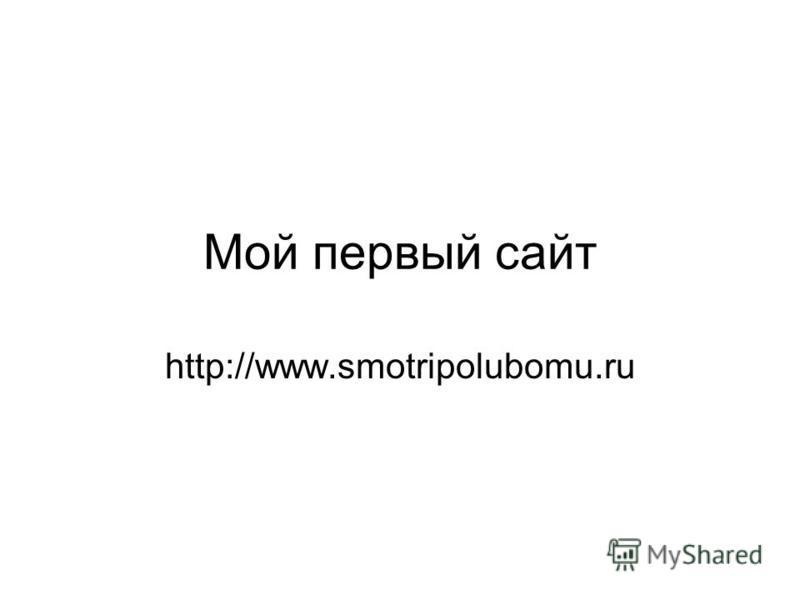 Мой первый сайт http://www.smotripolubomu.ru