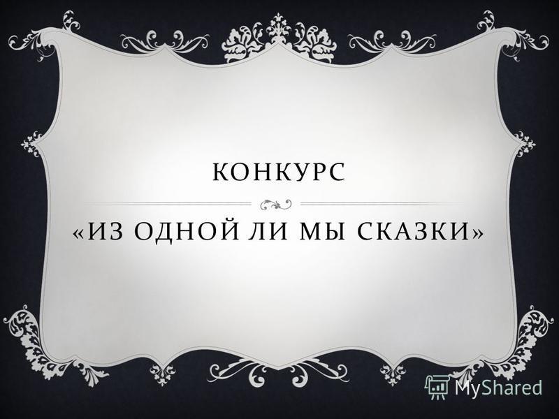 КОНКУРС « ИЗ ОДНОЙ ЛИ МЫ СКАЗКИ »