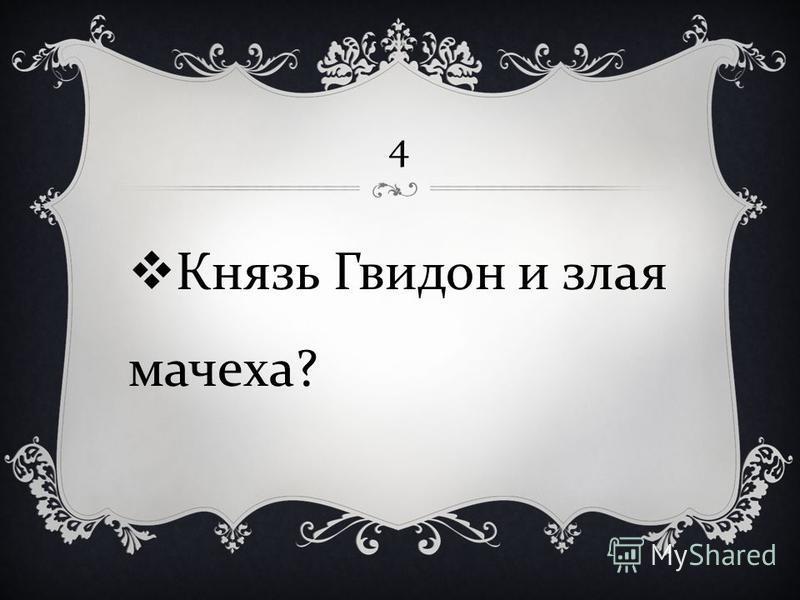 4 Князь Гвидон и злая мачеха ?