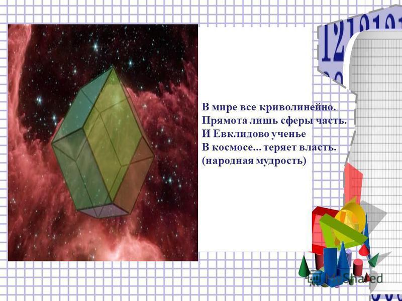 В мире все криволинейно. Прямота лишь сферы часть. И Евклидово ученье В космосе... теряет власть. (народная мудрость)